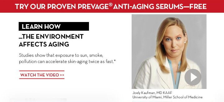 TRY OUR PROVEN PREVAGE® ANTI-AGING SERUMS - FREE. LEARN HOW ...THE ENVIRONMENT AFFECTS AGING. Studies show that exposure to sun, smoke, pollution can accelerate skin - aging twice as fast.* WATCH THE VIDEO. Joely Kaufman, MD KAAF University of Miami, Miller School of Medicine.