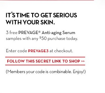 IT'S TIME TO GET SERIOUS WITH YOUR SKIN. 3 free PREVAGE® Anti-aging Serum samples with $50 purchase today. Enter code PREVAGE3 at checkout. FOLLOW THIS SECRET LINK TO SHOP. (Members your code is combinable. Enjoy!)