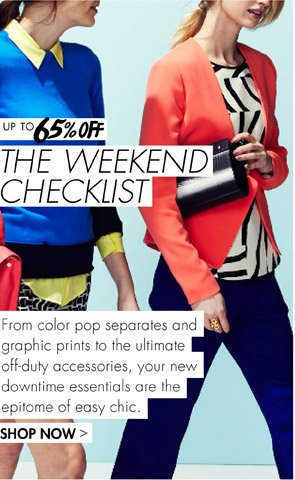 THE WEEKEND CHECKLIST UP TO 65% OFF - SHOP COLOR POP SEPARATES AND GRAPHIC PRINTS TO THE ULTIMATE OFF-DUTY ACCESSORIES