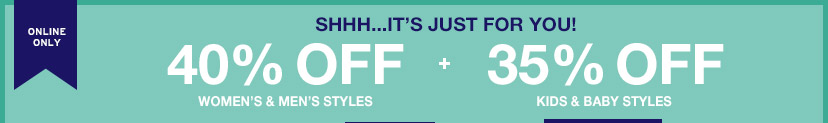 ONLINE ONLY | SHHH...IT'S JUST FOR YOU! | 40% OFF WOMEN'S & MEN'S STYLES + 35% OFF KIDS & BABY STYLES