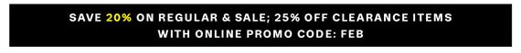 Save 20% on Regular & Sale; 25% off Clearance Items with Online Promo Code: FEB.
