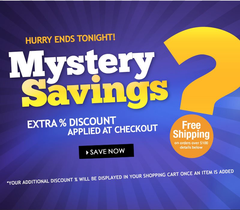 Enjoy a MYSTERY SAVINGS % OFF your entire purchase. No minimum purchase necessary, discount percentage will be displayed in your shopping cart once an item is added. SHOP NOW!