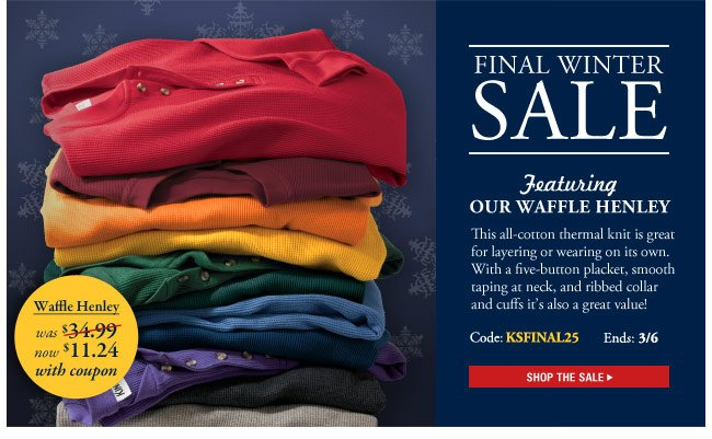 final winter sale - featuring our waffle henley - code:KSFINAL25  ends 3/6 - shop the sale