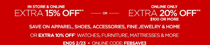 IN STORE & ONLINE EXTRA 15% OFF** OR  ONLINE ONLY EXTRA 20% OFF** $100 OR MORE SAVE ON APPAREL, SHOES, ACCESSORIES, FINE JEWELRY & HOME OR EXTRA 10% OFF* WATCHES, FURNITURE, MATTRESSES & MORE ENDS 2/23 • ONLINE CODE: FEBSAVE3