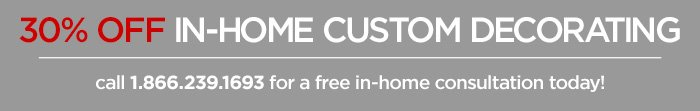 30% OFF IN-HOME CUSTOM DECORATING  call 1.866.239.1693 for a free in-home consultation today!