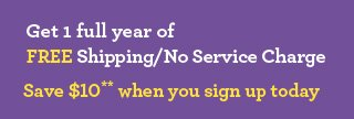 Get 1 full year of Free Shipping/No Service Charge** Join Today