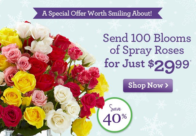 A Special Offer Worth Smiling About! Send 100 Blooms of Spray Roses for Just $29.99* Save 40%! Shop Now