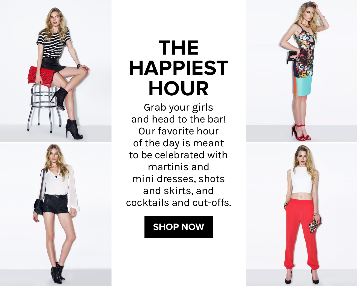 The Happiest Hour. Grab your girls and head to the bar! Our favorite hour of the day is meant to be celebrated with martinis and mini dresses, shots and skirts, and cocktails and cut-offs. SHOP NOW!