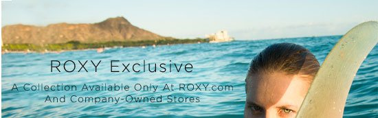 ROXY Exclusive. A Collection Available Only at ROXY.com And Company Owned Stores.