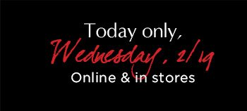 Today only, Wednsday, 2/19 | Online & in stores