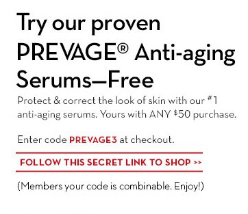 Try our proven PREVAGE® Anti-aging Serums - FREE. Protect & correct the look of skin with our #1 anti-aging serums. Yours with ANY $50 purchase. Enter code PREVAGE3 at checkout. FOLLOW THIS SECRET LINK TO SHOP. (Members your code is combinable. Enjoy!)