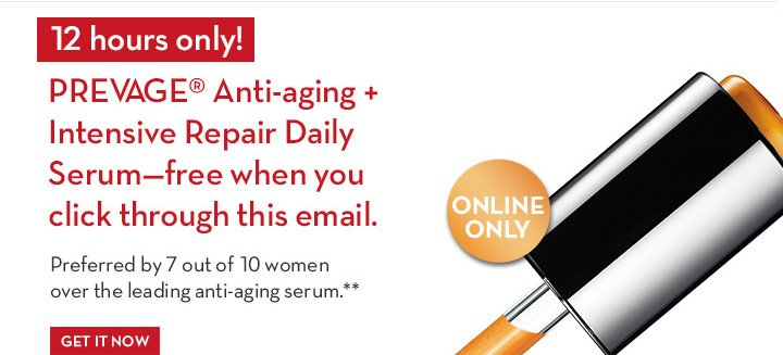12 Hours Only: PREVAGE® Anti-aging +  Intensive Repair Daily Serum—Free when you click through this email.  Preferred by 7 out of 10 women over  the leading anti-aging serum.** GET IT NOW.