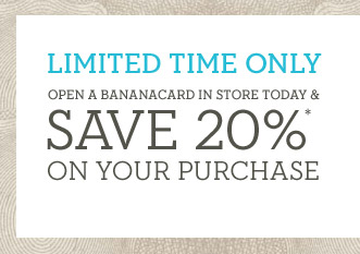 LIMITED TIME ONLY | OPEN A BANANACARD IN STORE TODAY & SAVE 20%* ON YOUR PURCHASE