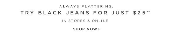 ALWAYS FLATTERING. TRY BLACK JEANS FOR JUST $25** IN STORES & ONLINE                            SHOP NOW