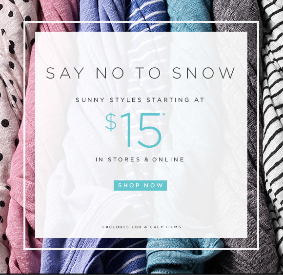 SAY NO TO SNOW  SUNNY STYLES STARTING AT $15*  IN STORES & ONLINE  SHOP NOW  EXCLUDES LOU & GREY ITEMS