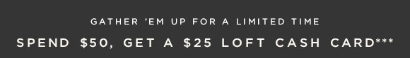 GATHER 'EM UP FOR A LIMITED TIME SPEND $50, GET A $25 LOFT CASH CARD***
