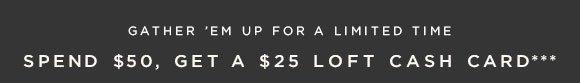 GATHER 'EM UP FOR A LIMITED TIME SPEND $50, GET A $25 LOFT CASH CARD***