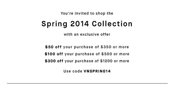 Spring 2014 Collection - Use code VNSPRING14