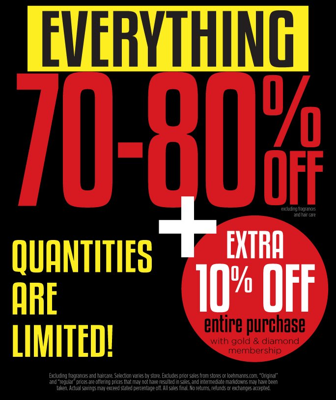 Everything 70-80% Off. Plus Extra 10% Off Entire Purchase with Gold or Diamond Membership. Quantities are limited.   Excludes fragrance and Hair care. Selection varies by store. Excludes prior sales from stores and loehmanns.com. Original and regular prices are offering prices that may  not have resulted in sales, and intermediate markdowns may have been taken. Actual savings may exceed stated percentage off. All sales final. No returns, refunds or exchanges accepted.