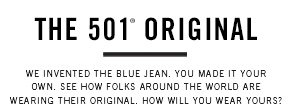 The 501® original We invented the blue jean. You made it your own. See how folks around the world are wearing their original. How will you wear yours?