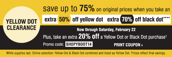 Yellow Dot Clearance. Save up to 75% on original prices when you take an extra 50% off yellow dot and an extra 70% off black dot**** Plus, take an extra 20% off a Yellow Dot or Black Dot purchase† Print coupon.