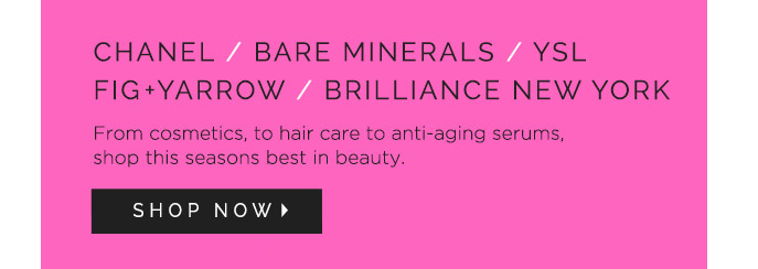 CHANEL / BARE MINERALS / YSL / FIG + YARROW / BRILLIANCE NEW YORK. From cosmetics, to hair care to anti-aging serums, shop this seasons best in beauty. Shop Now