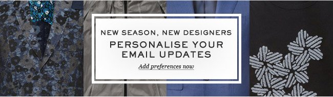 New Season, New Designers. Personalise your email updates. Add preferences now