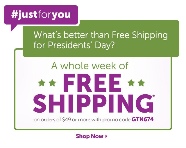 #justforyou What's better than Free Shipping for Presidents' Day? A whole week of Free Shipping* on orders of $49 or more with promo code GTN674 - Shop Now