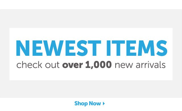 Newest Items - check out over 1,000 new arrivals - Shop Now