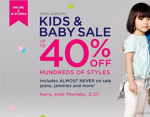 ONLINE & IN STORES | SEMI-ANNUAL KIDS & BABY SALE | UP TO 40% OFF HUNDREDS OF STYLES | Hurry, ends Thursday, 2/27.