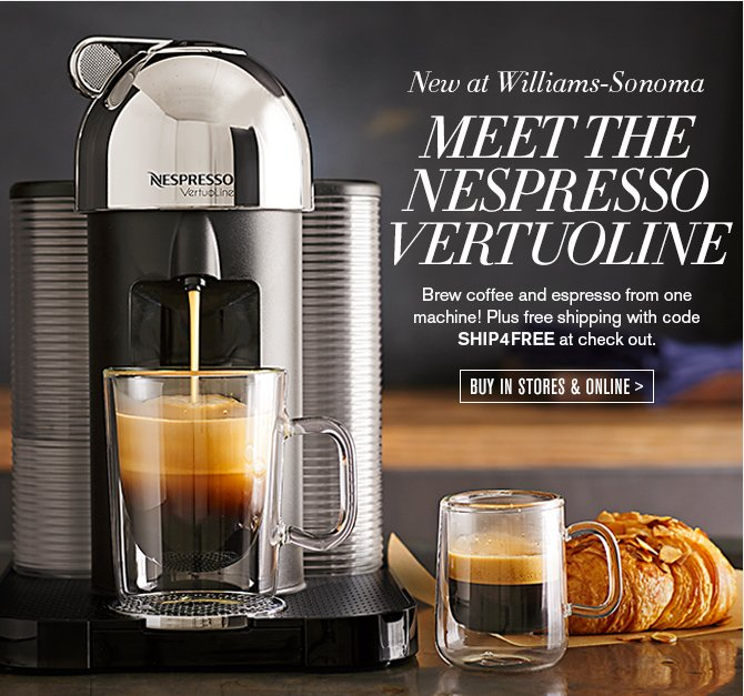 New at Williams-Sonoma - COFFEE & ESPRESSO FROM ONE MACHINE - Get the new Nespresso VertuoLine with free shipping! Use code SHIP4FREE at check out. - BUY IN STORE & ONLINE
