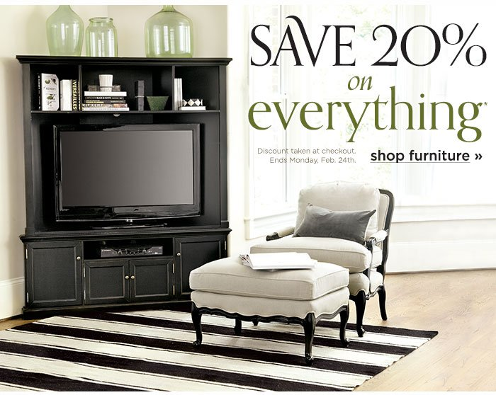 Save 20%* on Everything. Discount taken at checkout. Ends Monday, Feb. 24th
