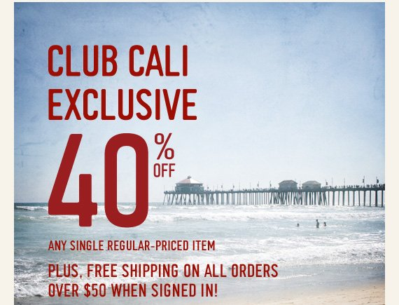 CLUB CALI EXCLUSIVE 40% OFF ANY SINGLE REGULAR–PRICED ITEM  PLUS, FREE SHIPPING ON ALL ORDERS OVER $50 WHEN SIGNED IN!