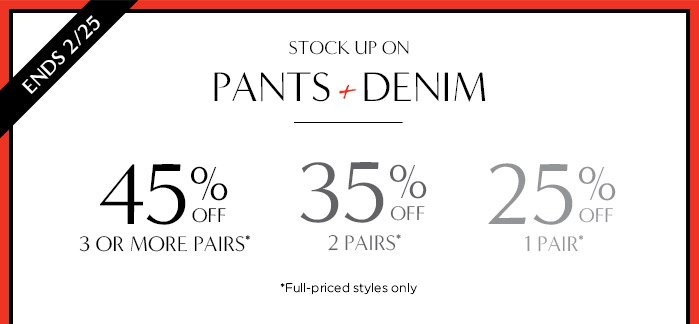 ENDS 2/25 | STOCK UP ON PANTS + DENIM | 45% OFF 3 OR MORE PAIRS* | 35% OFF 2 OR MORE PAIRS* | 25% OFF 1 OR MORE PAIR* | *FULL-PRICED STYLES ONLY