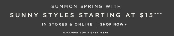 SUMMON SPRING WITH SUNNY STYLES STARTING AT $15*** IN STORES & ONLINE | SHOP NOW  EXCLUDES LOU & GREY ITEMS