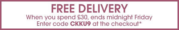 FREE DELIVERY, When you spend £30, ends Friday, Enter Code CKKU9;