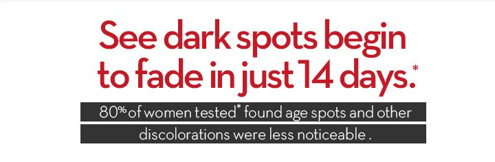 See dark spots begin to fade in just 14 days.* 80% of women tested* found age spots and other discolorations were less noticeable.