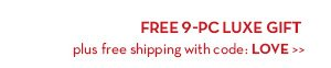 FREE 9-PC LUXE GIFT plus free shipping with code: LOVE.