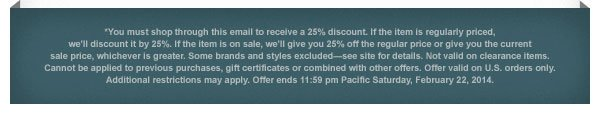 You must shop through this email to receive a 25% discount. If the item is regularly priced, we'll discount it by 25%. If the item is on sale, we'll give you 25% off the regular price or give you the current sale price, whichever is greater. Some brands and styles excluded-see site for details. Not valid on clearance items. Cannot be applied to previous purchases, gift certificates or combined with other offers. Offer valid on U.S. orders only. Additional restrictions may apply. Offer ends 11:59 pm Pacific Saturday,  February 22, 2014.
