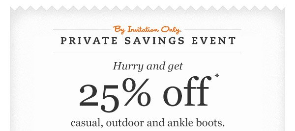 By invitation only. Private Savings Event. Hurry and get 25% OFF casual, outdoor and ankle boots.*