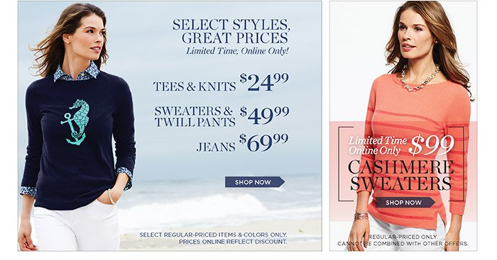 Select Styles, Great Prices Limited Time, Online Only! Tees and Knits $24.99, Sweaters and Twill Pants $49.99, Jeans $69.99. Shop Now. Select Regular-priced items and colors only. Prices online reflect discount. Limited Time Online Only $99 Cashmere Sweaters. Shop Now. Regular-priced only. Cannot be combined with other offers.