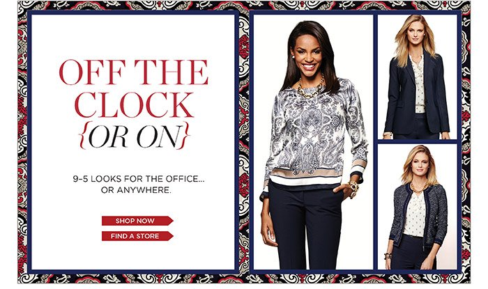 Off the Clock or On. 9-5 Looks for the office or anywhere. Shop Now. Find a Store.