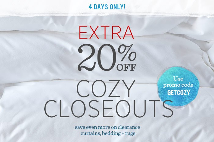4 Days Only! Extra 20% Off Cozy Closeouts. Use promo code GETCOZY. Save ven more on clearance curtains, bedding + rugs.