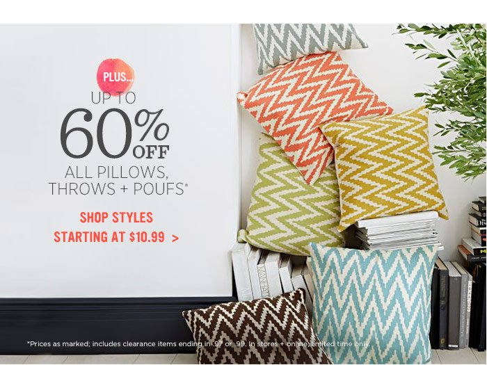 Plus... Up to 60% off all pillows, throws + poufs*. Shop styles starting at $10.99.
