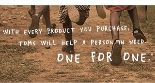 With every product you purcahse, TOMS will help a pesron in need. One for One.™