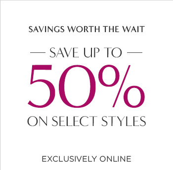 SAVINGS WORTH THE WAIT | SAVE UP TO 50% ON SELECT STYLES | EXCLUSIVELY ONLINE