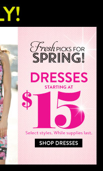 Online Only! Dresses starting at $15. Select Styles. While Supplies Last. SHOP DRESSES
