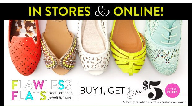 In Stores & Online! Flats Buy 1, Get 1 for $5. Select Styles. Valid on items of equal or lesser value. SHOP FLATS