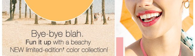 Bye-bye blah. Fun it up with a beachy NEW limited-edition† color collection!
