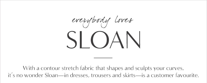 everybody loves SLOAN | With contour stretch fabric that shapes and sculpts your curves, it's no wonder Sloan - in dresses, trousers and skirts - is a customer favourite.